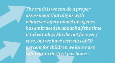 The truth is we can do a proper assessment that aligns with whatever safety model an agency has embraced in about half the time it takes today. Maybe not for every case, but we have seen cuts of 50 percent for children we know are safe within the first few hours.